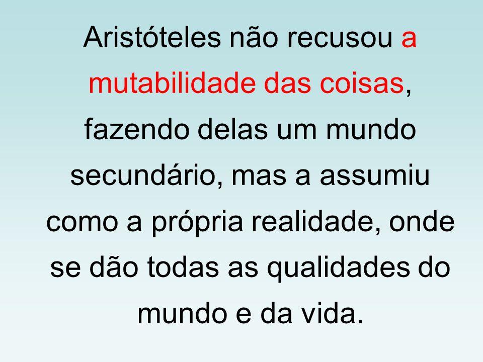 Aristóteles não recusou a mutabilidade das coisas, fazendo delas um mundo secundário, mas a assumiu como a própria realidade, onde se dão todas as qualidades do mundo e da vida.
