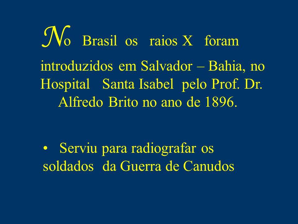 No Brasil os raios X foram introduzidos em Salvador – Bahia, no Hospital Santa Isabel pelo Prof. Dr.