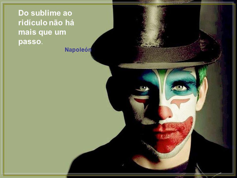 Do sublime ao ridículo não há mais que um passo.