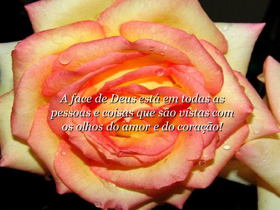 A face de Deus está em todas as pessoas e coisas que são vistas com os olhos do amor e do coração!