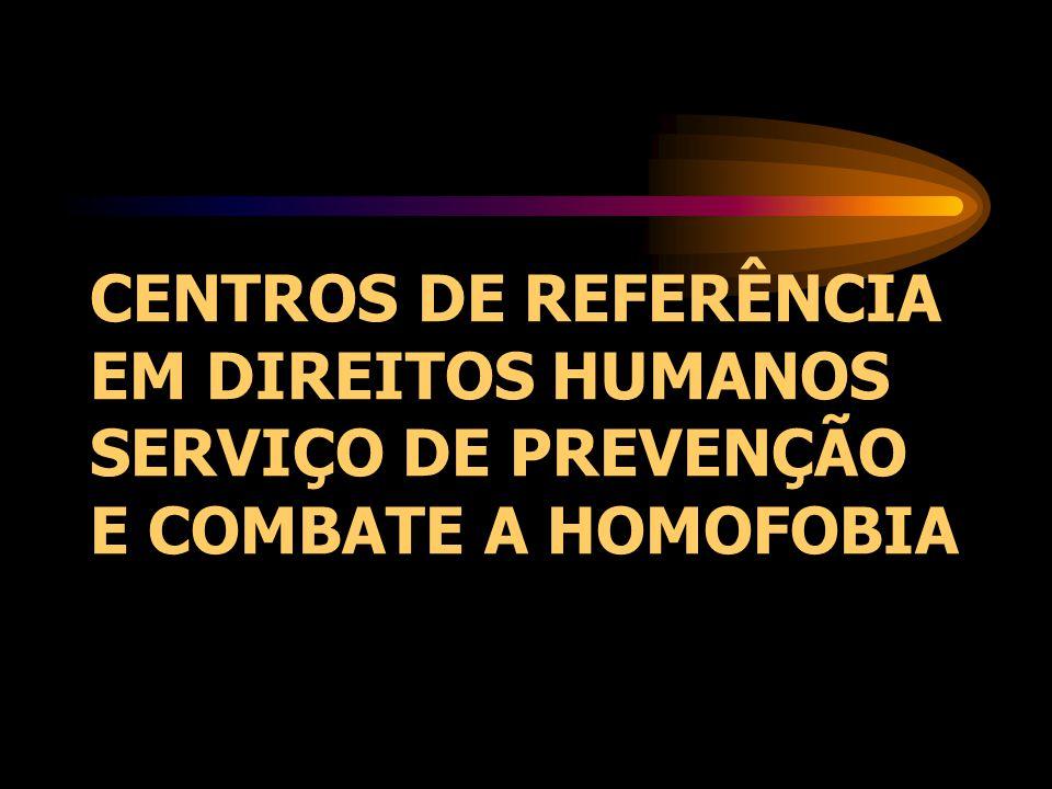 CENTROS DE REFERÊNCIA EM DIREITOS HUMANOS SERVIÇO DE PREVENÇÃO E COMBATE A HOMOFOBIA