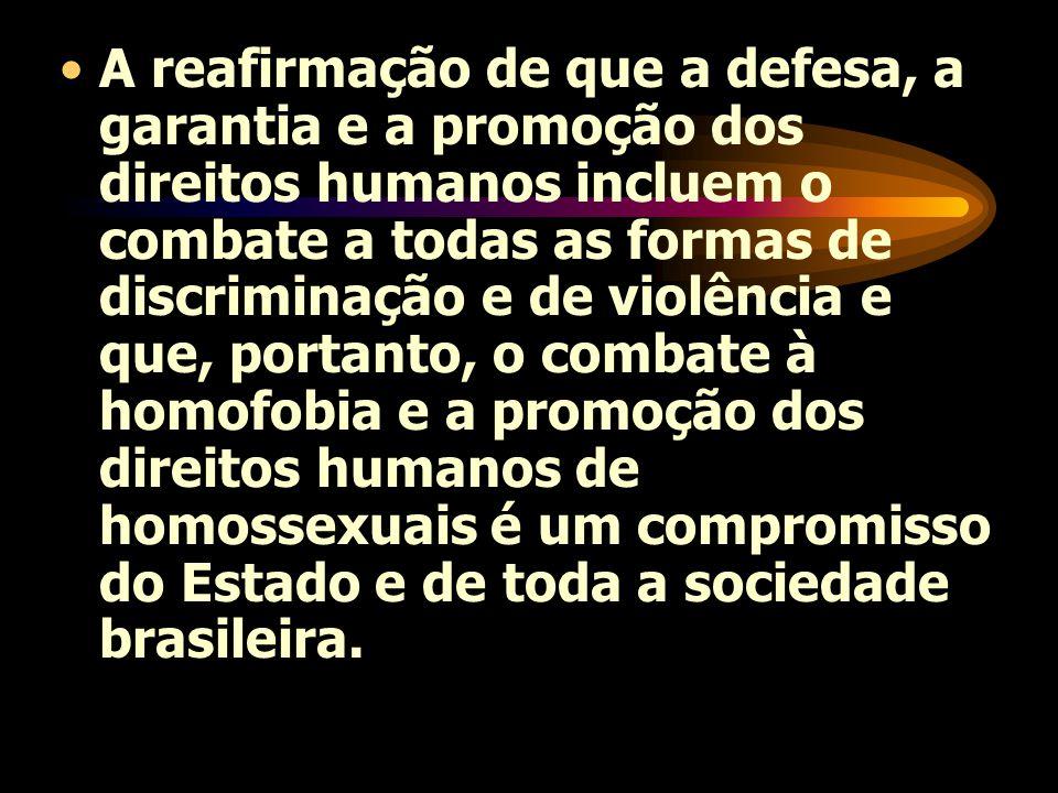 A reafirmação de que a defesa, a garantia e a promoção dos direitos humanos incluem o combate a todas as formas de discriminação e de violência e que, portanto, o combate à homofobia e a promoção dos direitos humanos de homossexuais é um compromisso do Estado e de toda a sociedade brasileira.