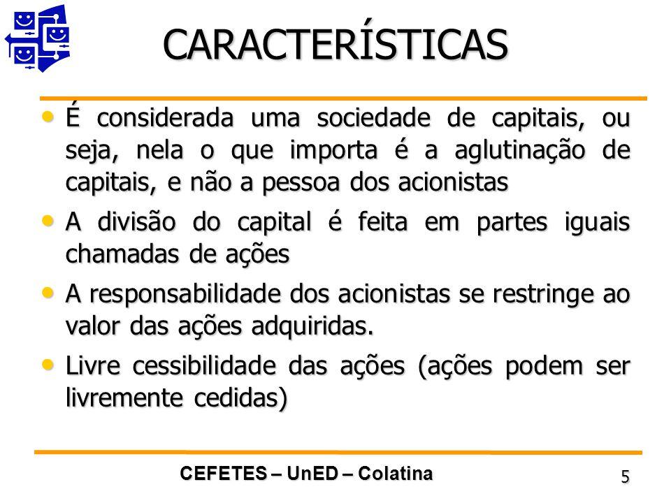 CARACTERÍSTICAS É considerada uma sociedade de capitais, ou seja, nela o que importa é a aglutinação de capitais, e não a pessoa dos acionistas.