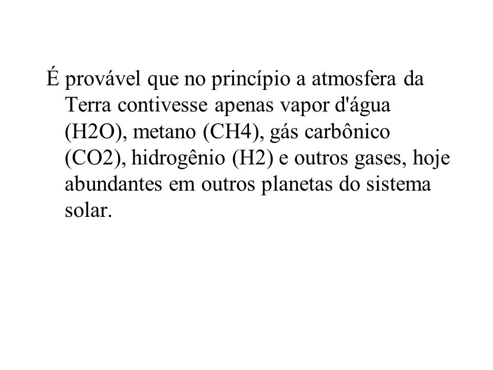 É provável que no princípio a atmosfera da Terra contivesse apenas vapor d água (H2O), metano (CH4), gás carbônico (CO2), hidrogênio (H2) e outros gases, hoje abundantes em outros planetas do sistema solar.
