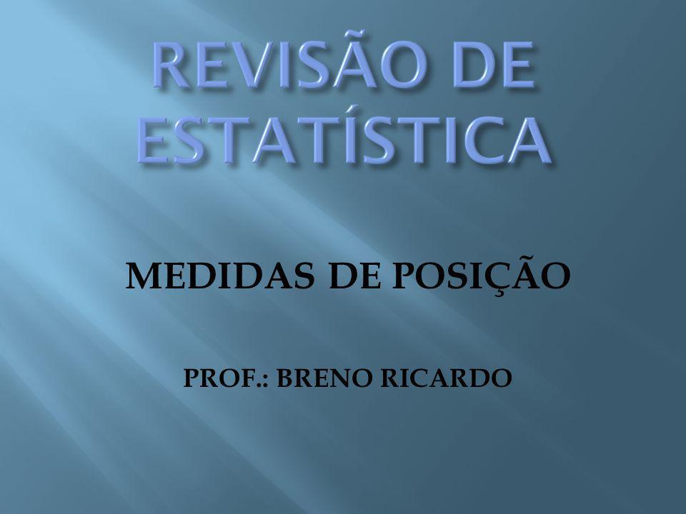MEDIDAS DE POSIÇÃO PROF.: BRENO RICARDO