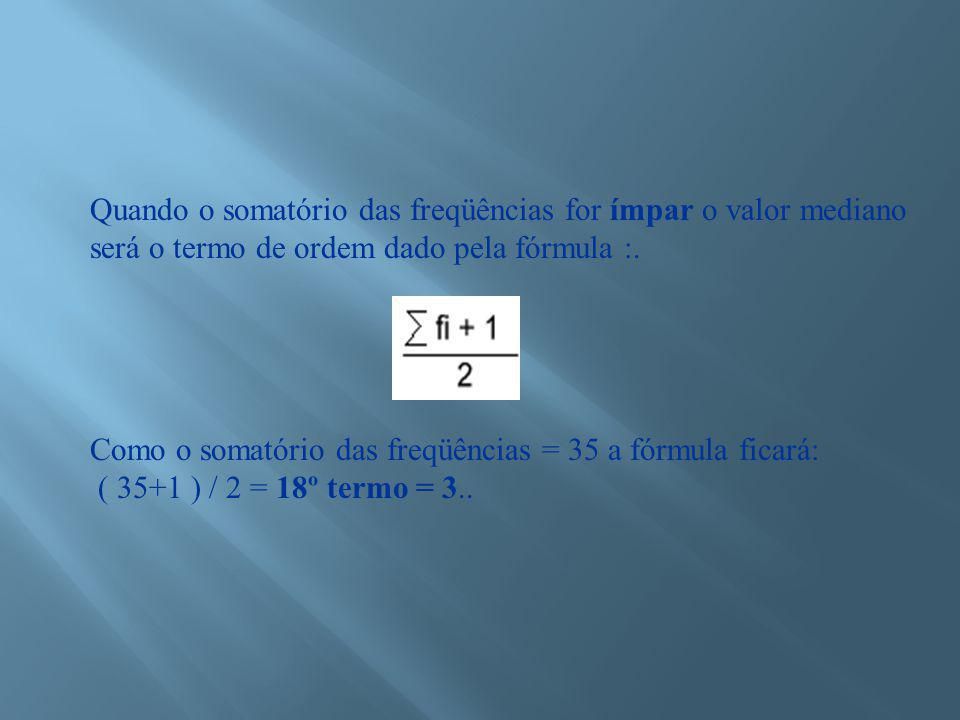 Quando o somatório das freqüências for ímpar o valor mediano será o termo de ordem dado pela fórmula :.