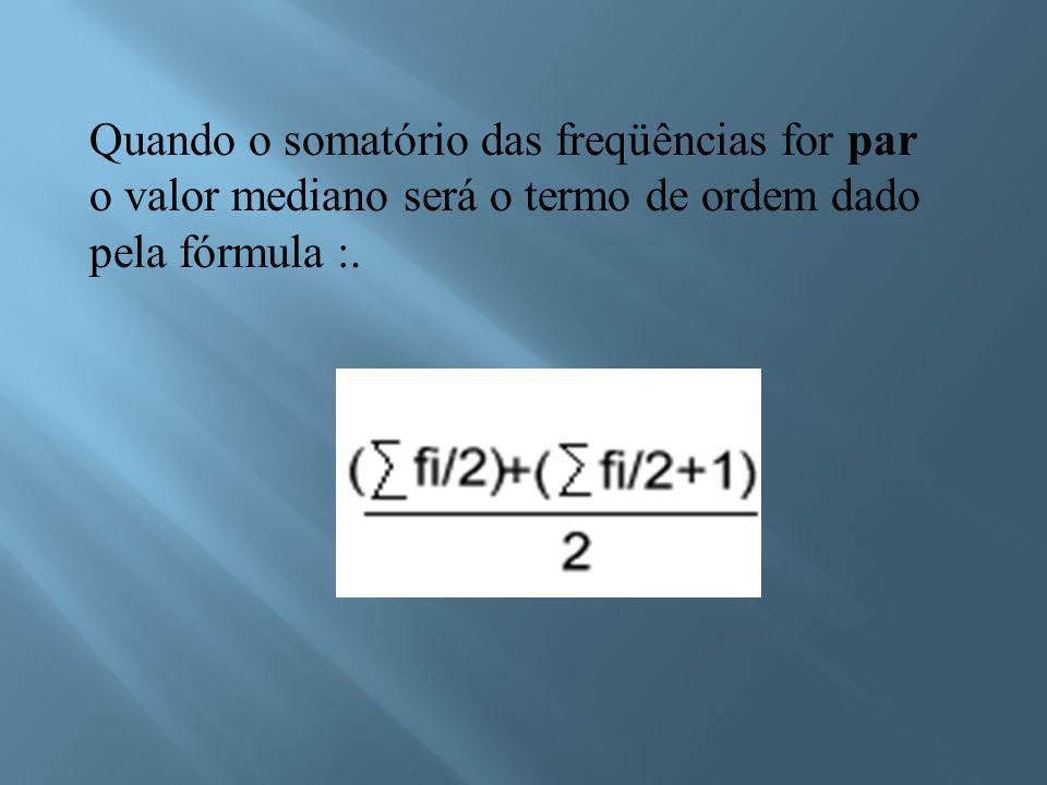 Quando o somatório das freqüências for par o valor mediano será o termo de ordem dado pela fórmula :.