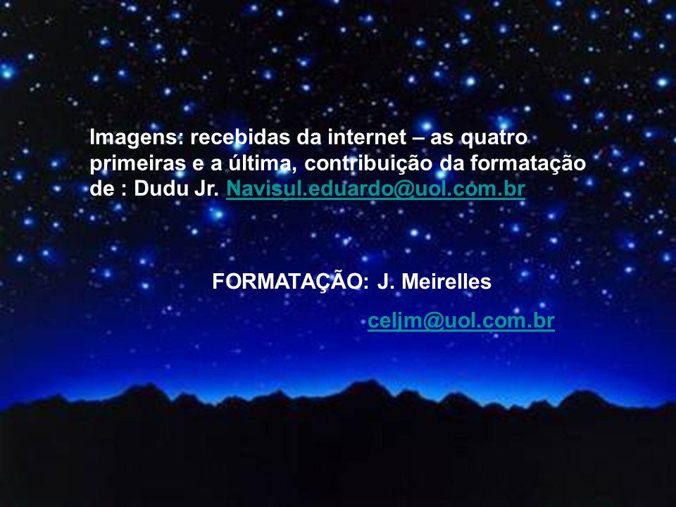 Imagens: recebidas da internet – as quatro primeiras e a última, contribuição da formatação de : Dudu Jr. Navisul.eduardo@uol.com.br