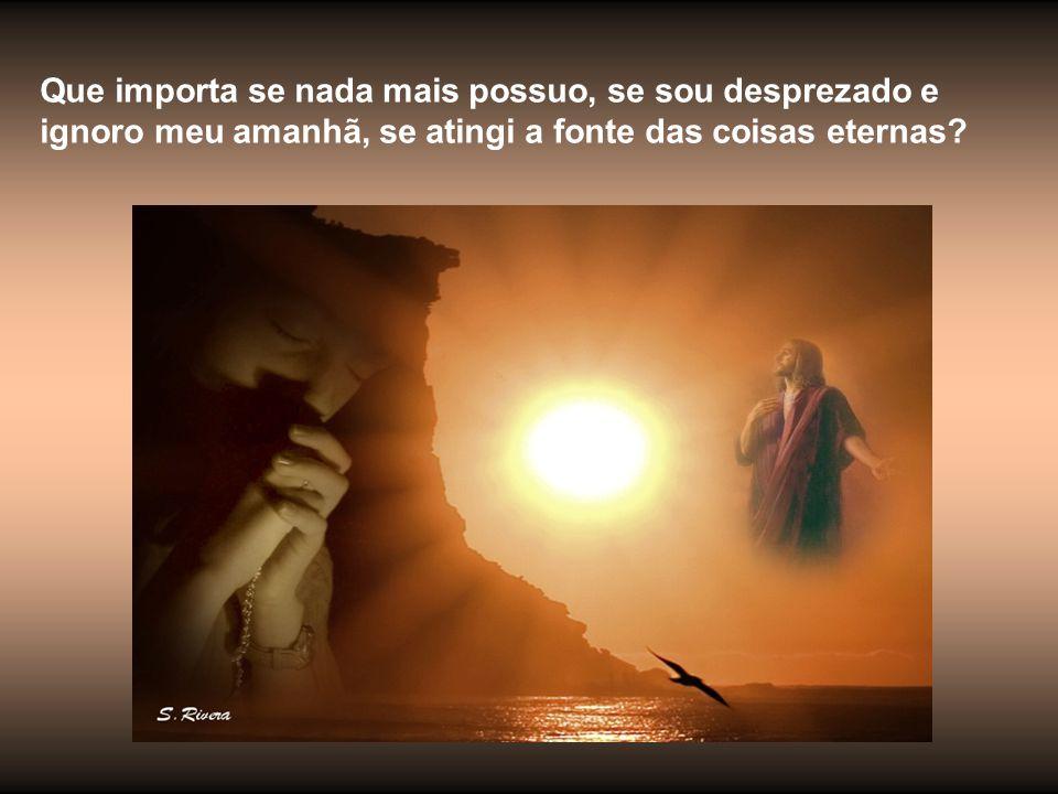 Que importa se nada mais possuo, se sou desprezado e ignoro meu amanhã, se atingi a fonte das coisas eternas