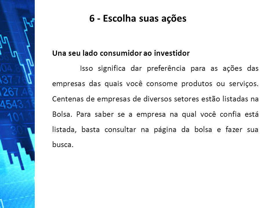 6 - Escolha suas ações Una seu lado consumidor ao investidor