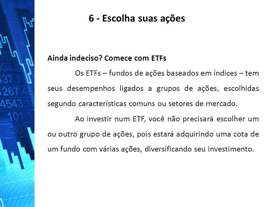 6 - Escolha suas ações Ainda indeciso Comece com ETFs