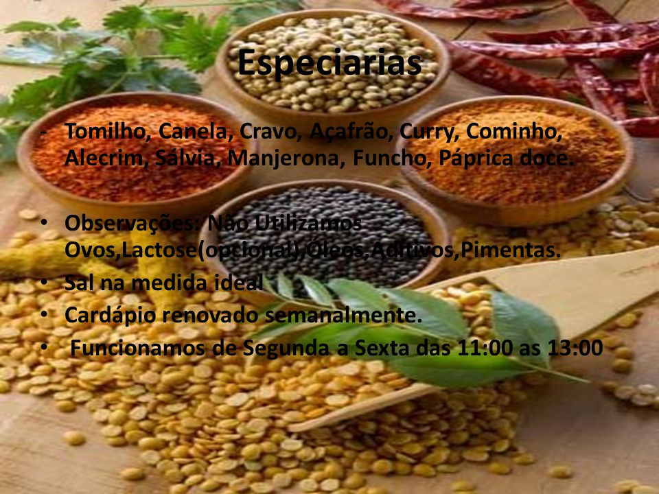 Especiarias Tomilho, Canela, Cravo, Açafrão, Curry, Cominho, Alecrim, Sálvia, Manjerona, Funcho, Páprica doce.