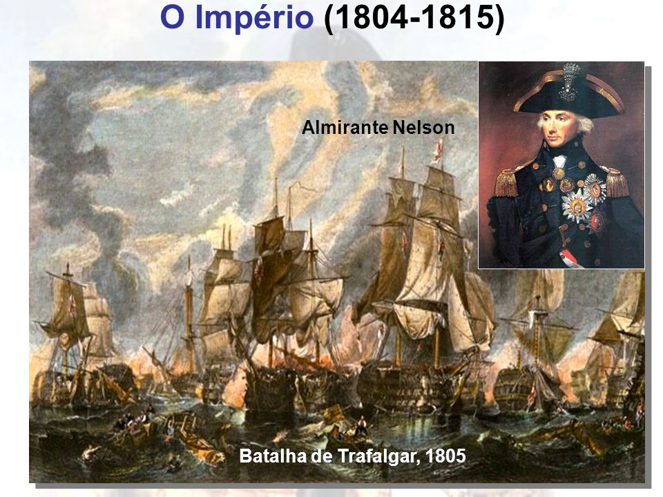 O Império (1804-1815) Almirante Nelson Batalha de Trafalgar, 1805