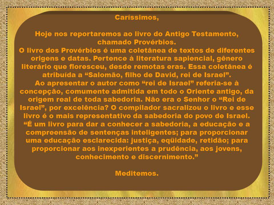 Caríssimos, Hoje nos reportaremos ao livro do Antigo Testamento, chamado Provérbios.