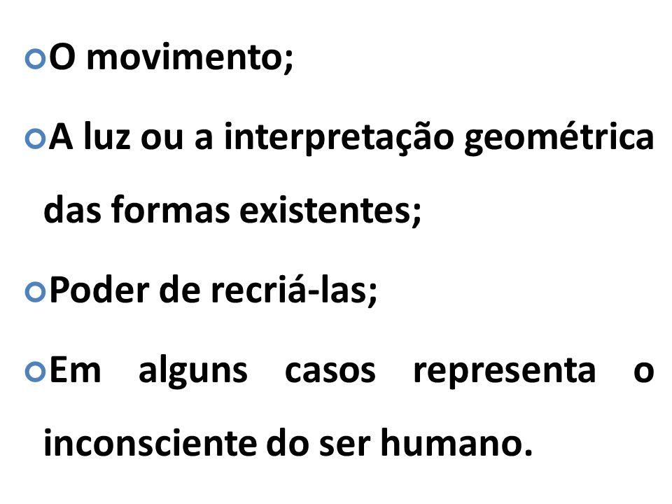 O movimento; A luz ou a interpretação geométrica das formas existentes; Poder de recriá-las;