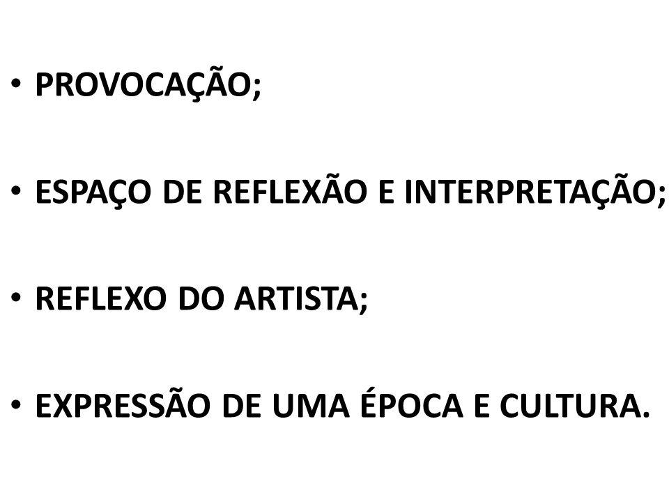 PROVOCAÇÃO; ESPAÇO DE REFLEXÃO E INTERPRETAÇÃO; REFLEXO DO ARTISTA; EXPRESSÃO DE UMA ÉPOCA E CULTURA.