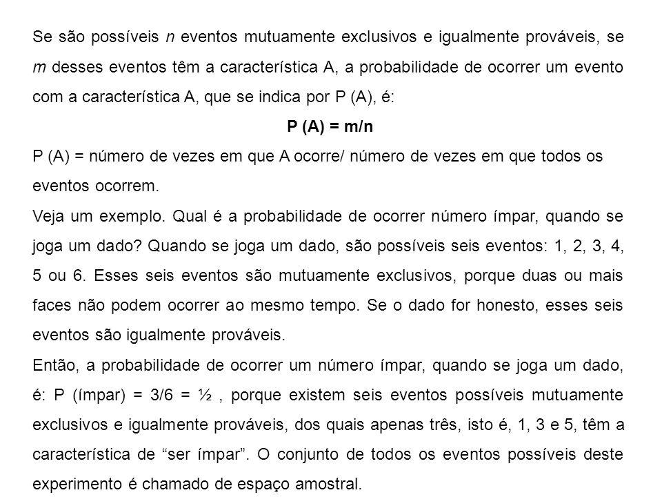 Se são possíveis n eventos mutuamente exclusivos e igualmente prováveis, se m desses eventos têm a característica A, a probabilidade de ocorrer um evento com a característica A, que se indica por P (A), é: