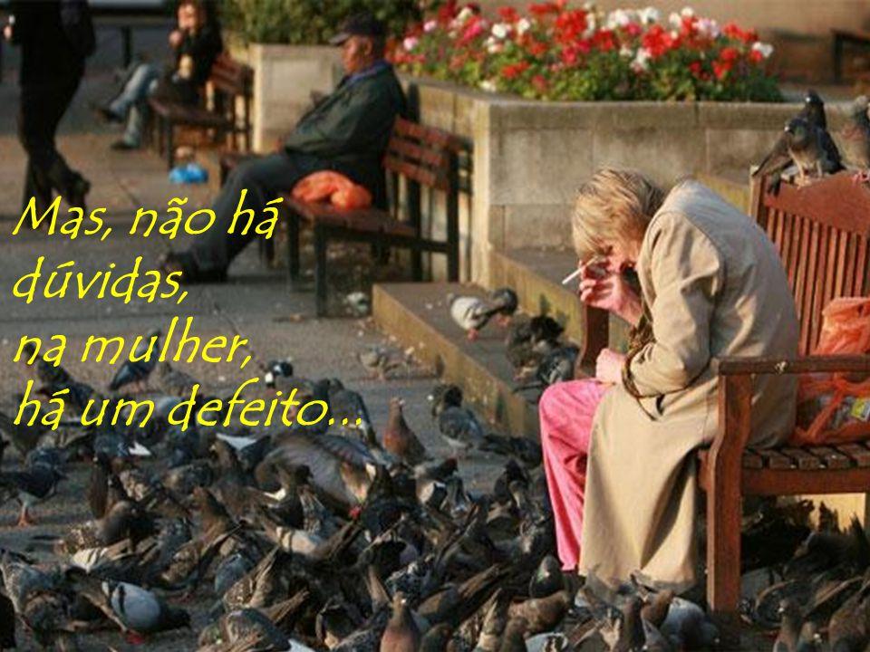 Mas, não há dúvidas, na mulher, há um defeito...