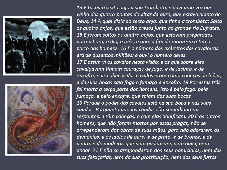 13 E tocou o sexto anjo a sua trombeta, e ouvi uma voz que vinha das quatro pontas do altar de ouro, que estava diante de Deus, 14 A qual dizia ao sexto anjo, que tinha a trombeta: Solta os quatro anjos, que estão presos junto ao grande rio Eufrates. 15 E foram soltos os quatro anjos, que estavam preparados para a hora, e dia, e mês, e ano, a fim de matarem a terça parte dos homens. 16 E o número dos exércitos dos cavaleiros era de duzentos milhões; e ouvi o número deles.