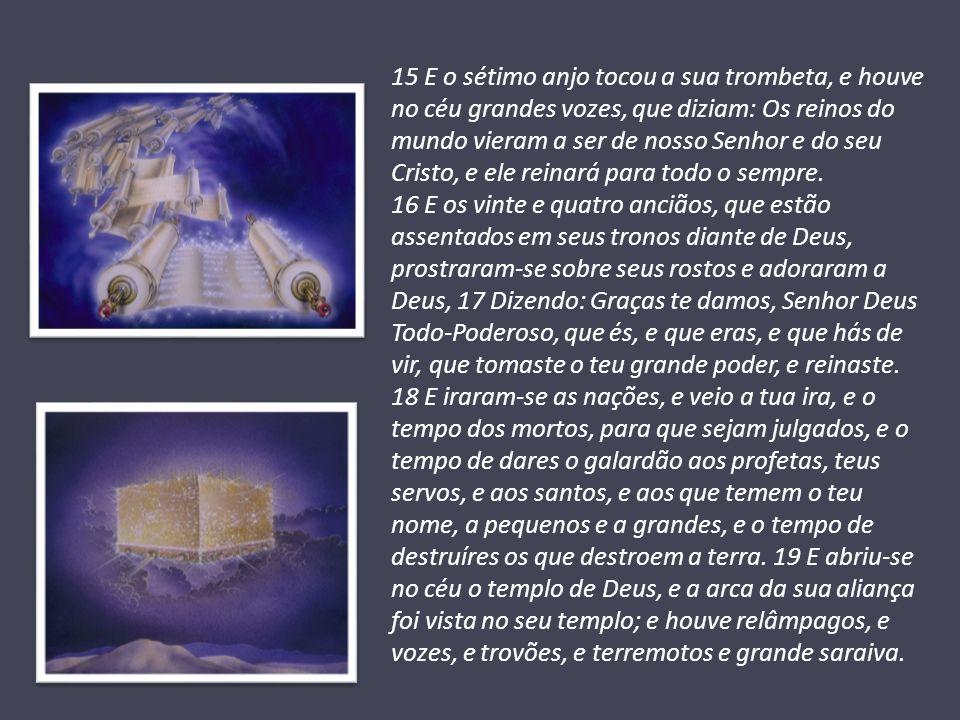 15 E o sétimo anjo tocou a sua trombeta, e houve no céu grandes vozes, que diziam: Os reinos do mundo vieram a ser de nosso Senhor e do seu Cristo, e ele reinará para todo o sempre.
