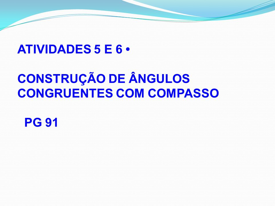 ATIVIDADES 5 E 6 • CONSTRUÇÃO DE ÂNGULOS CONGRUENTES COM COMPASSO PG 91