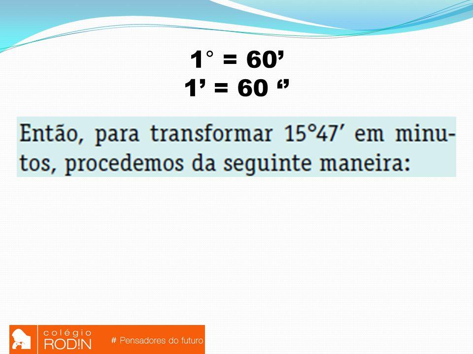1° = 60' 1' = 60 ''