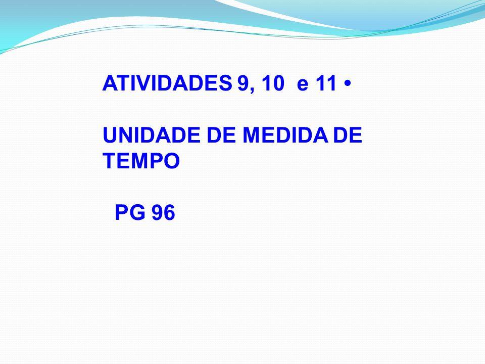 ATIVIDADES 9, 10 e 11 • UNIDADE DE MEDIDA DE TEMPO PG 96