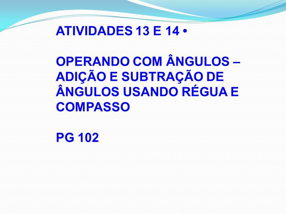 ATIVIDADES 13 E 14 • OPERANDO COM ÂNGULOS – ADIÇÃO E SUBTRAÇÃO DE ÂNGULOS USANDO RÉGUA E COMPASSO.