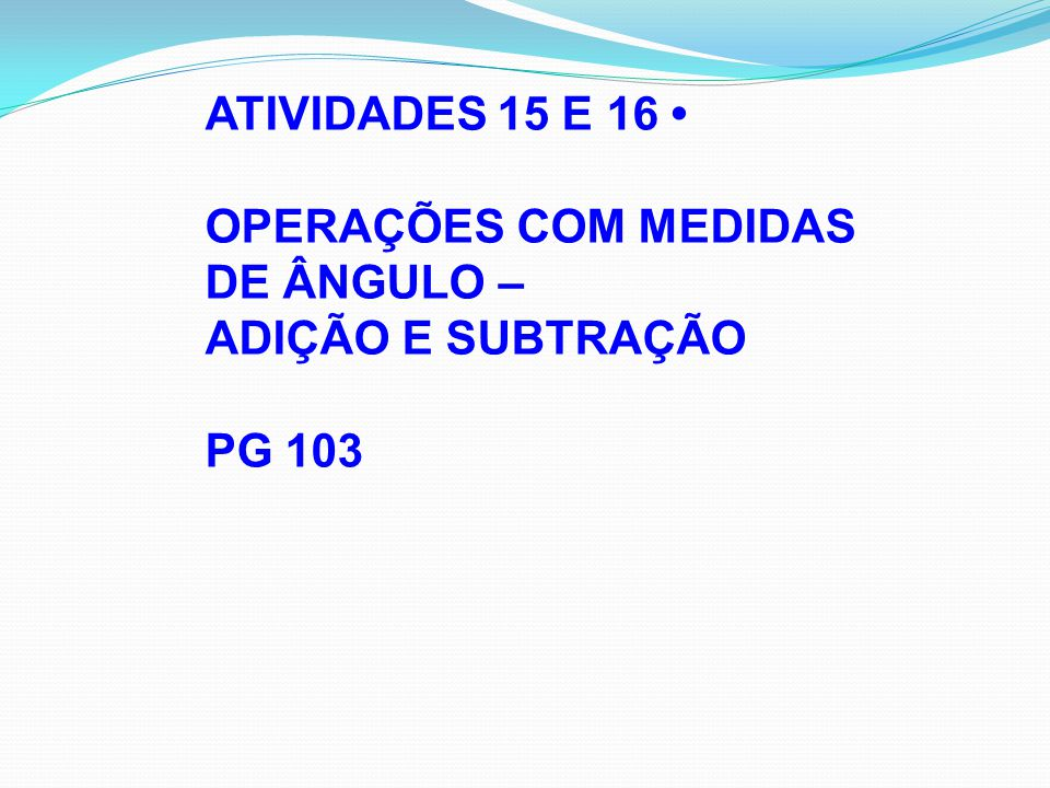 ATIVIDADES 15 E 16 • OPERAÇÕES COM MEDIDAS DE ÂNGULO – ADIÇÃO E SUBTRAÇÃO PG 103
