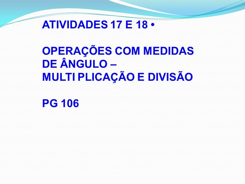 ATIVIDADES 17 E 18 • OPERAÇÕES COM MEDIDAS DE ÂNGULO – MULTI PLICAÇÃO E DIVISÃO PG 106