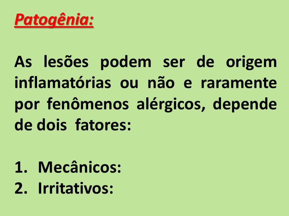 Patogênia: As lesões podem ser de origem inflamatórias ou não e raramente por fenômenos alérgicos, depende de dois fatores:
