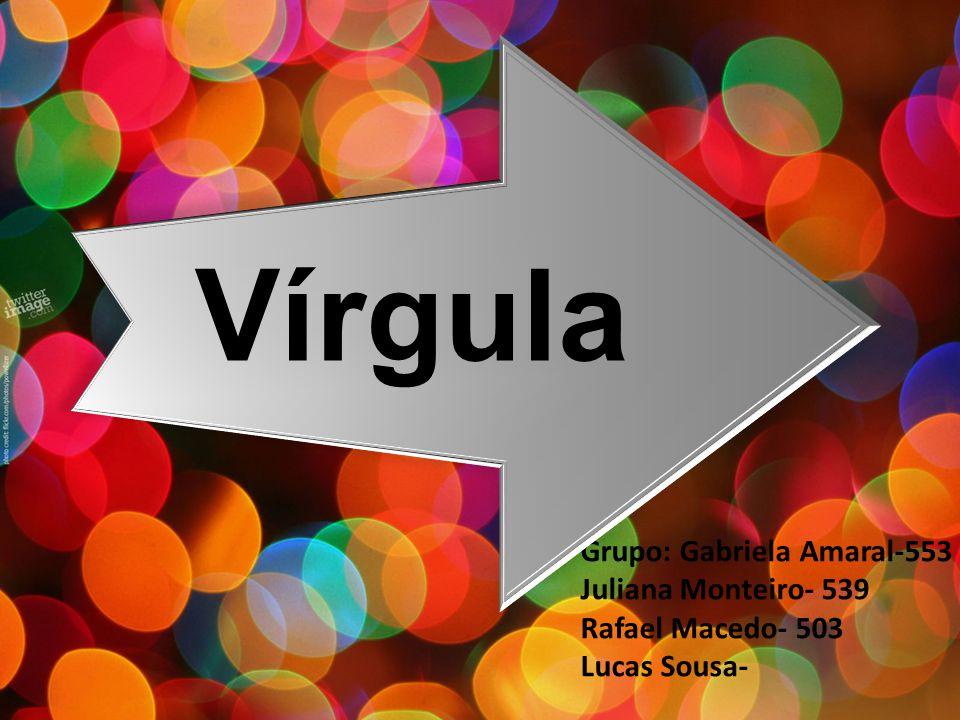 Vírgula Grupo: Gabriela Amaral-553 Juliana Monteiro- 539