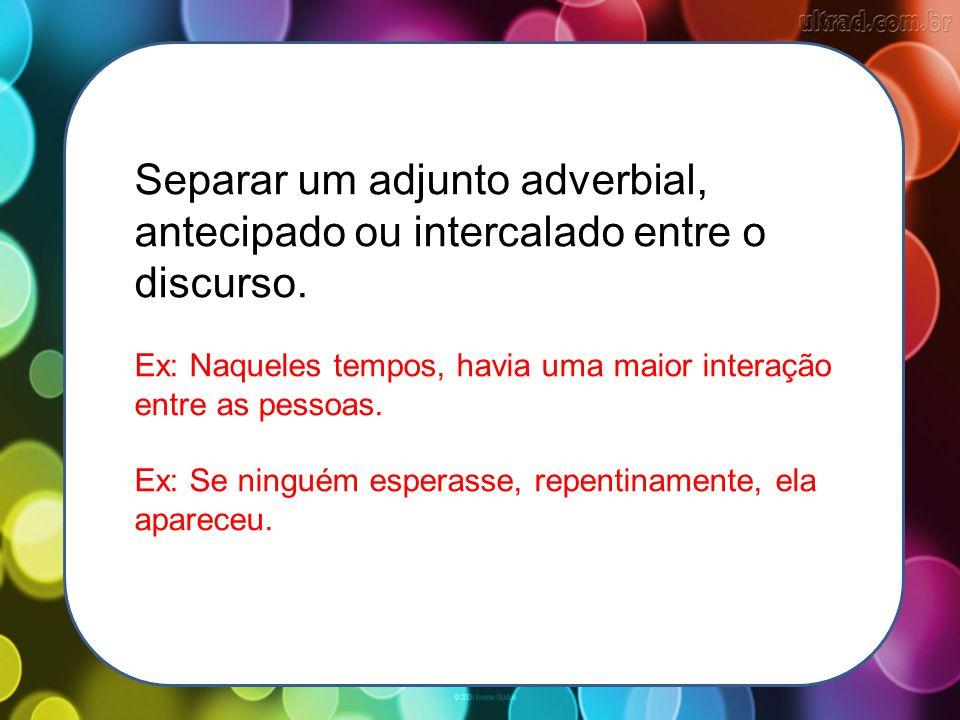 Separar um adjunto adverbial, antecipado ou intercalado entre o discurso.