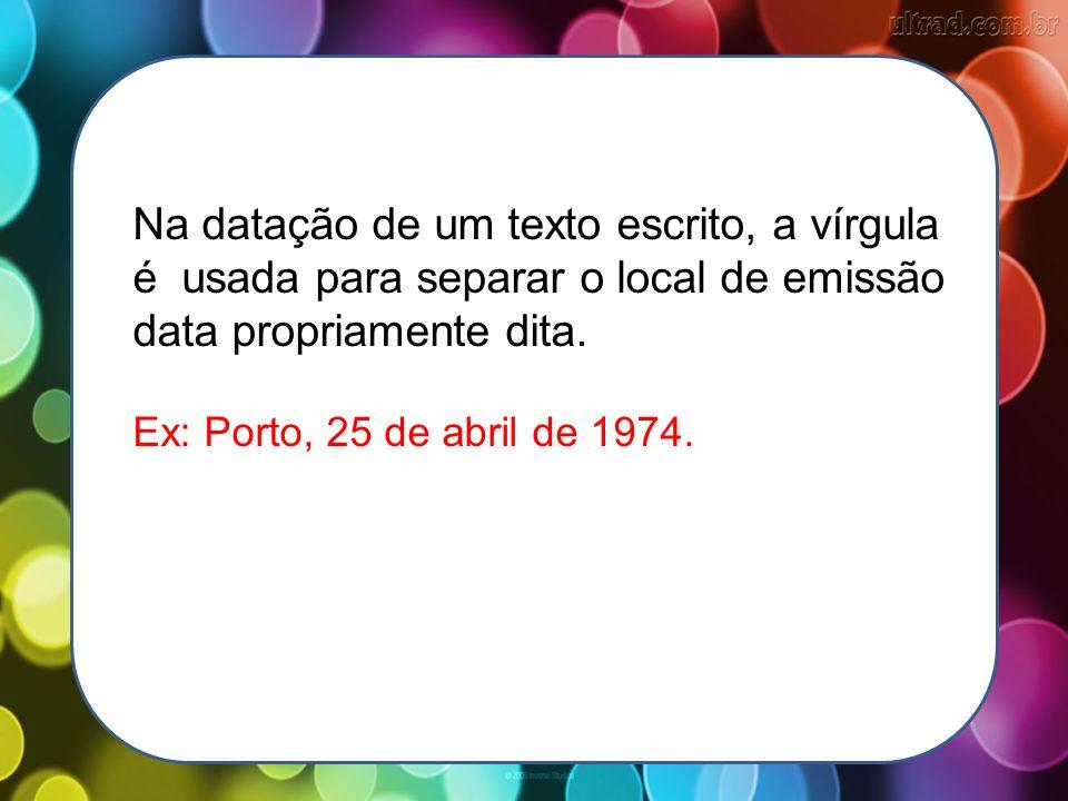 Na datação de um texto escrito, a vírgula é usada para separar o local de emissão data propriamente dita.