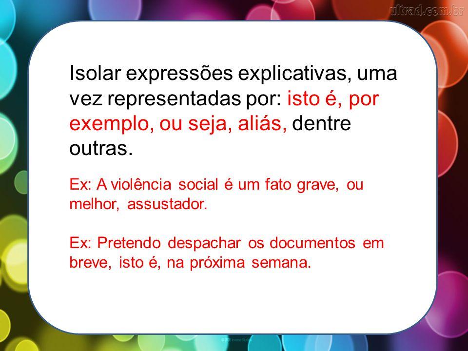 Isolar expressões explicativas, uma vez representadas por: isto é, por exemplo, ou seja, aliás, dentre outras.