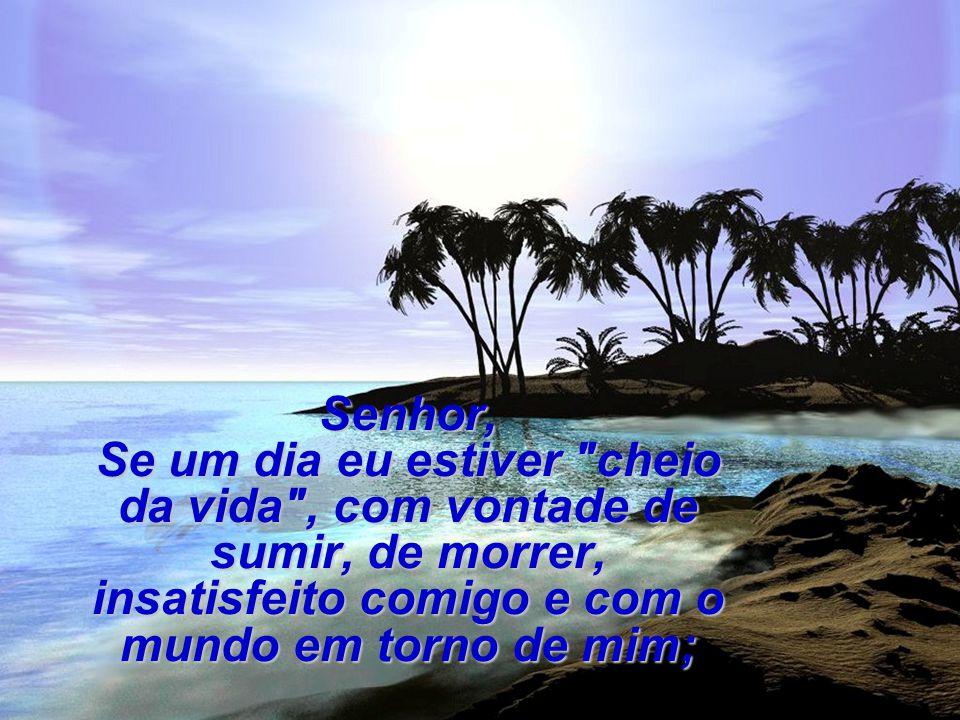Senhor, Se um dia eu estiver cheio da vida , com vontade de sumir, de morrer, insatisfeito comigo e com o mundo em torno de mim;