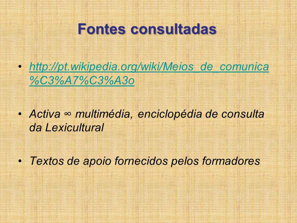 Fontes consultadas http://pt.wikipedia.org/wiki/Meios_de_comunica%C3%A7%C3%A3o. Activa ∞ multimédia, enciclopédia de consulta da Lexicultural.