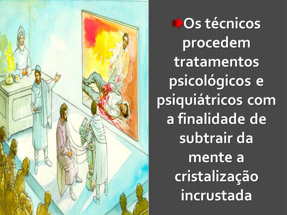 Os técnicos procedem tratamentos psicológicos e psiquiátricos com a finalidade de subtrair da mente a cristalização incrustada