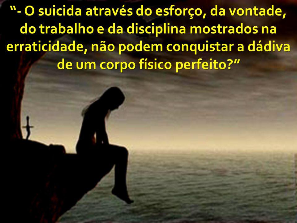 - O suicida através do esforço, da vontade, do trabalho e da disciplina mostrados na erraticidade, não podem conquistar a dádiva de um corpo físico perfeito