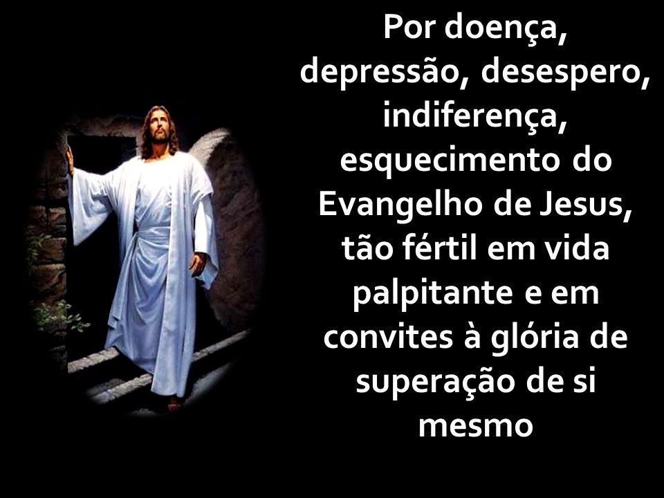 Por doença, depressão, desespero, indiferença, esquecimento do Evangelho de Jesus, tão fértil em vida palpitante e em convites à glória de superação de si mesmo