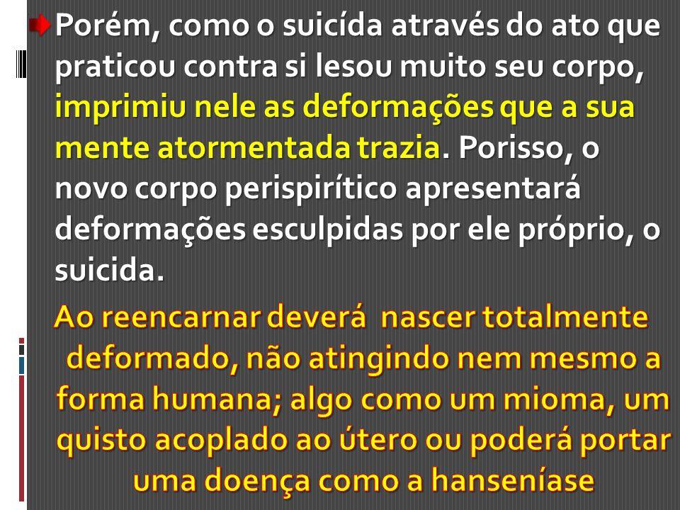 Porém, como o suicída através do ato que praticou contra si lesou muito seu corpo, imprimiu nele as deformações que a sua mente atormentada trazia. Porisso, o novo corpo perispirítico apresentará deformações esculpidas por ele próprio, o suicida.