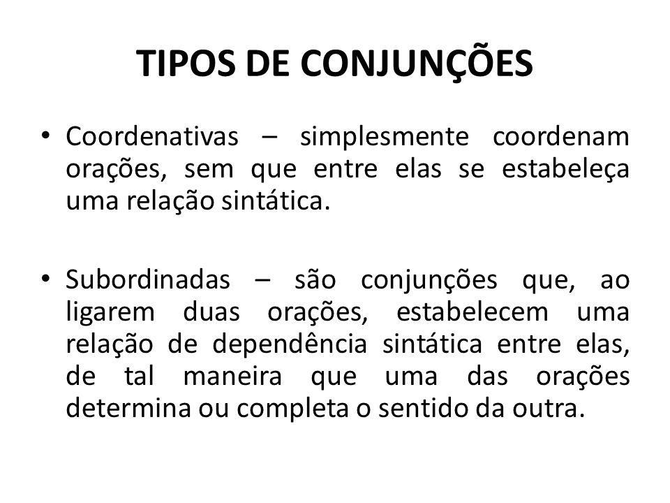 TIPOS DE CONJUNÇÕES Coordenativas – simplesmente coordenam orações, sem que entre elas se estabeleça uma relação sintática.