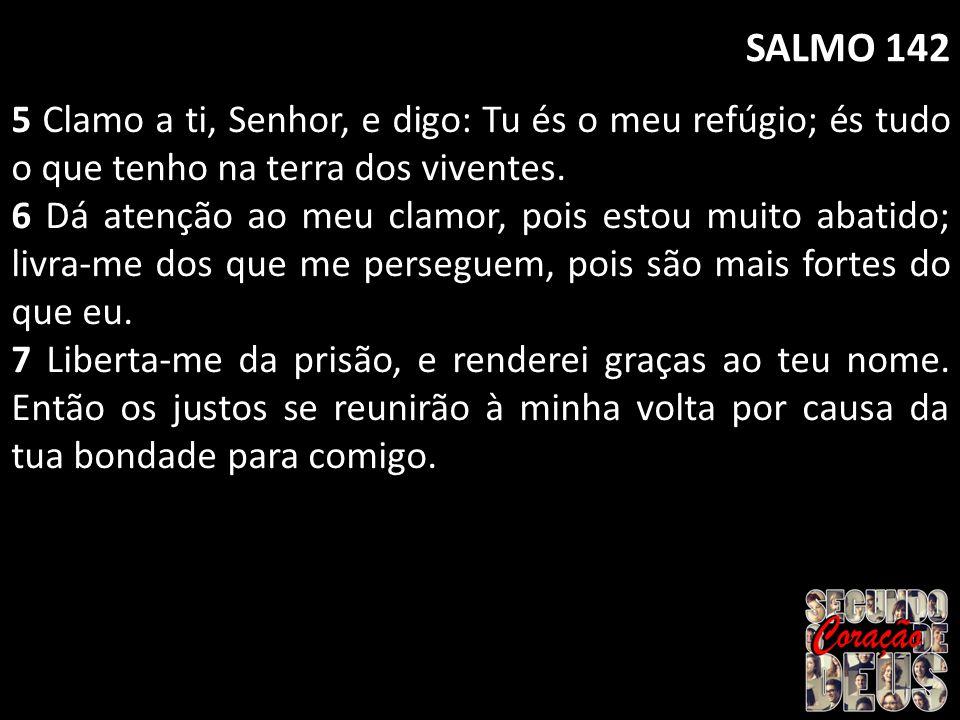 SALMO 142 5 Clamo a ti, Senhor, e digo: Tu és o meu refúgio; és tudo o que tenho na terra dos viventes.