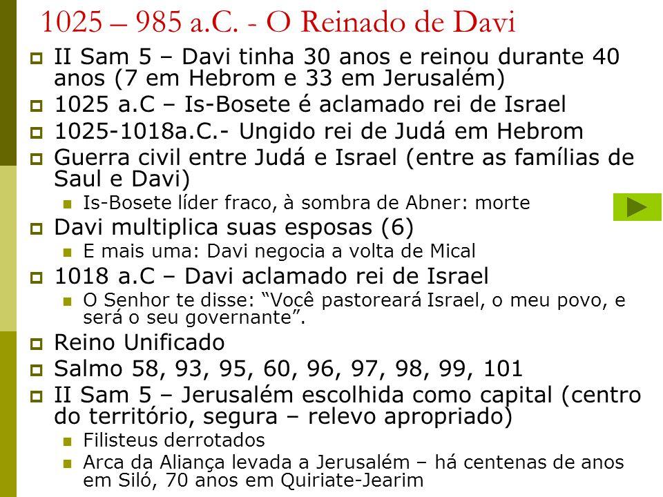 1025 – 985 a.C. - O Reinado de Davi II Sam 5 – Davi tinha 30 anos e reinou durante 40 anos (7 em Hebrom e 33 em Jerusalém)