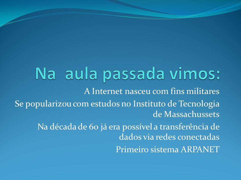 Na aula passada vimos: A Internet nasceu com fins militares