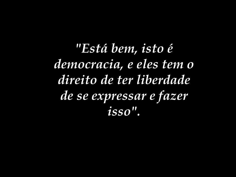 Está bem, isto é democracia, e eles tem o direito de ter liberdade de se expressar e fazer isso .