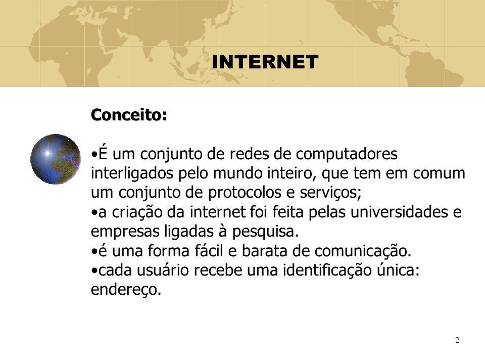 INTERNET Conceito: É um conjunto de redes de computadores interligados pelo mundo inteiro, que tem em comum um conjunto de protocolos e serviços;