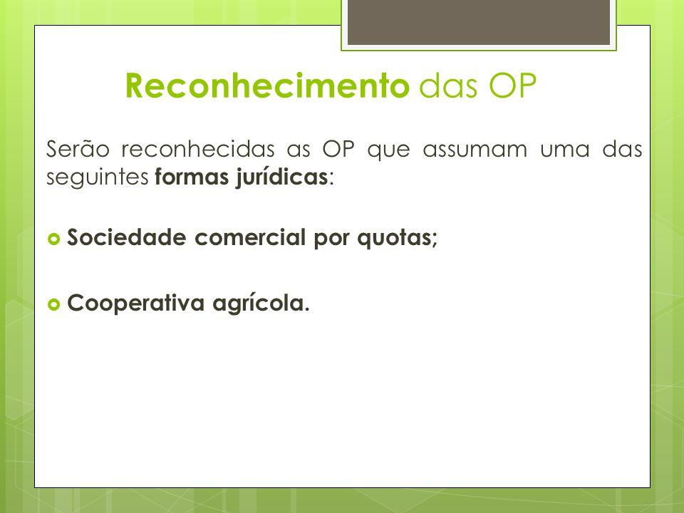 Reconhecimento das OP Serão reconhecidas as OP que assumam uma das seguintes formas jurídicas: Sociedade comercial por quotas;