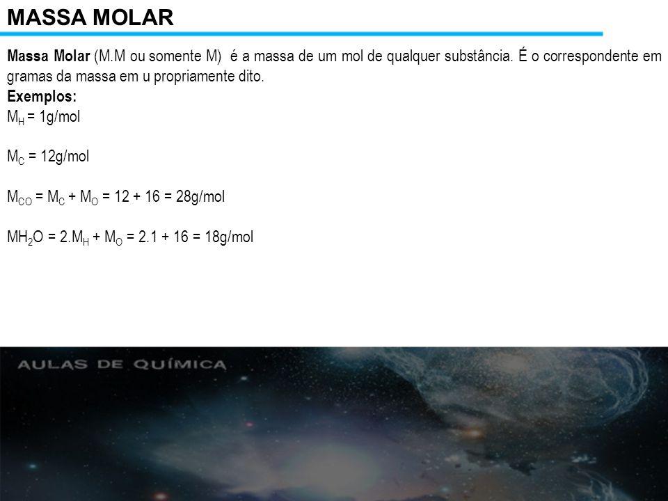 MASSA MOLAR Massa Molar (M.M ou somente M) é a massa de um mol de qualquer substância. É o correspondente em gramas da massa em u propriamente dito.