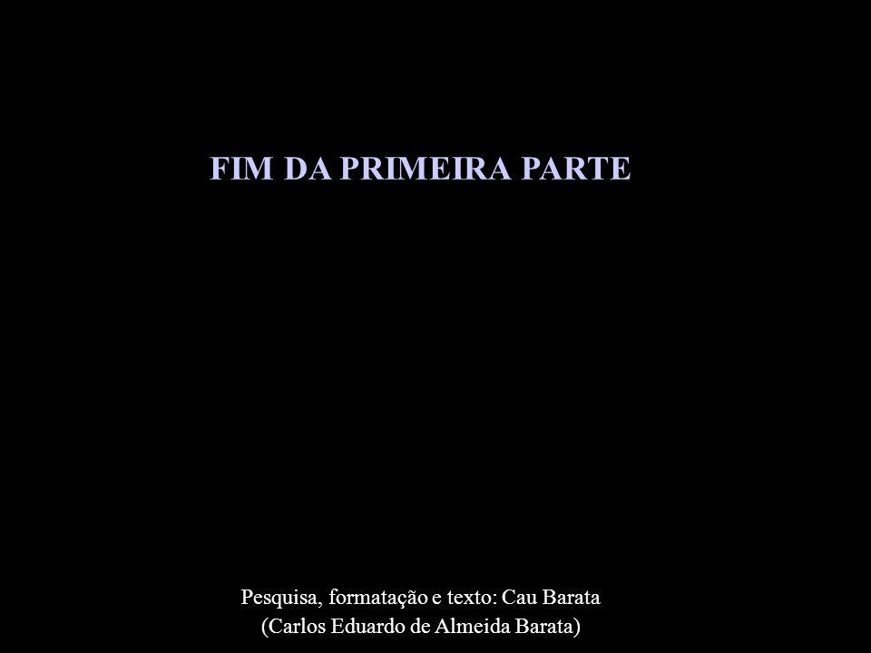 FIM DA PRIMEIRA PARTE Pesquisa, formatação e texto: Cau Barata